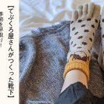 【てぶくろ屋さんがつくった靴下】季節を早取り!年中冷え性の方におすすめなモコモコ五本指靴下